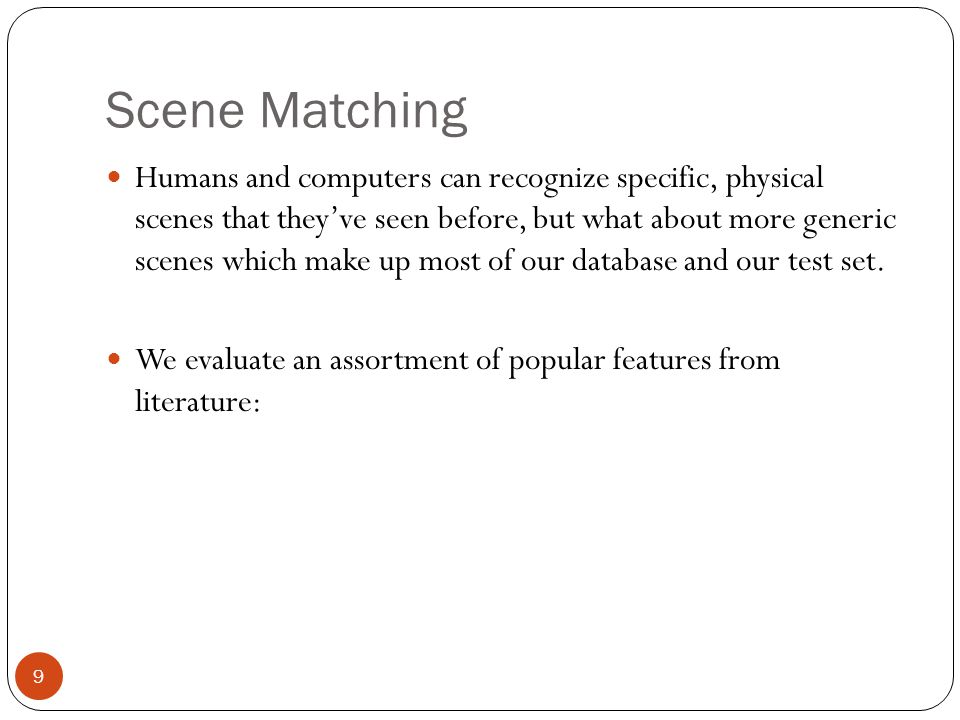 Scene Matching 9 Humans and computers can recognize specific, physical scenes that they've seen before, but what about more generic scenes which make up most of our database and our test set.