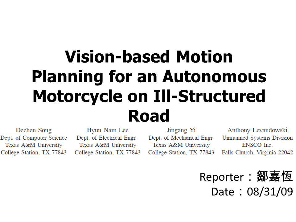 Vision-based Motion Planning for an Autonomous Motorcycle on Ill-Structured Road Reporter :鄒嘉恆 Date : 08/31/09