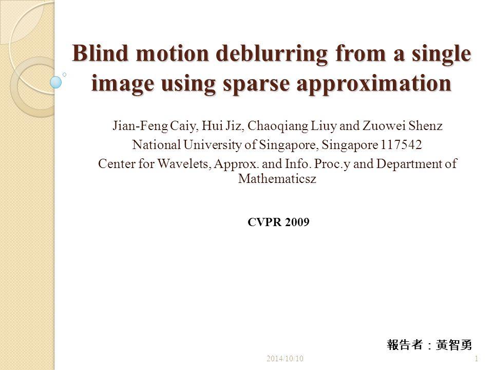 Blind motion deblurring from a single image using sparse approximation Jian-Feng Caiy, Hui Jiz, Chaoqiang Liuy and Zuowei Shenz National University of