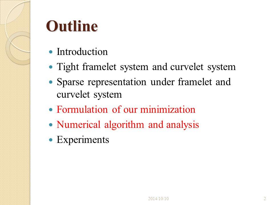 Outline Introduction Tight framelet system and curvelet system Sparse representation under framelet and curvelet system Formulation of our minimizatio