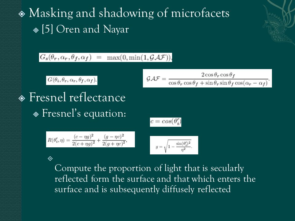  Masking and shadowing of microfacets  [5] Oren and Nayar  Fresnel reflectance  Fresnel's equation:  Compute the proportion of light that is secularly reflected form the surface and that which enters the surface and is subsequently diffusely reflected
