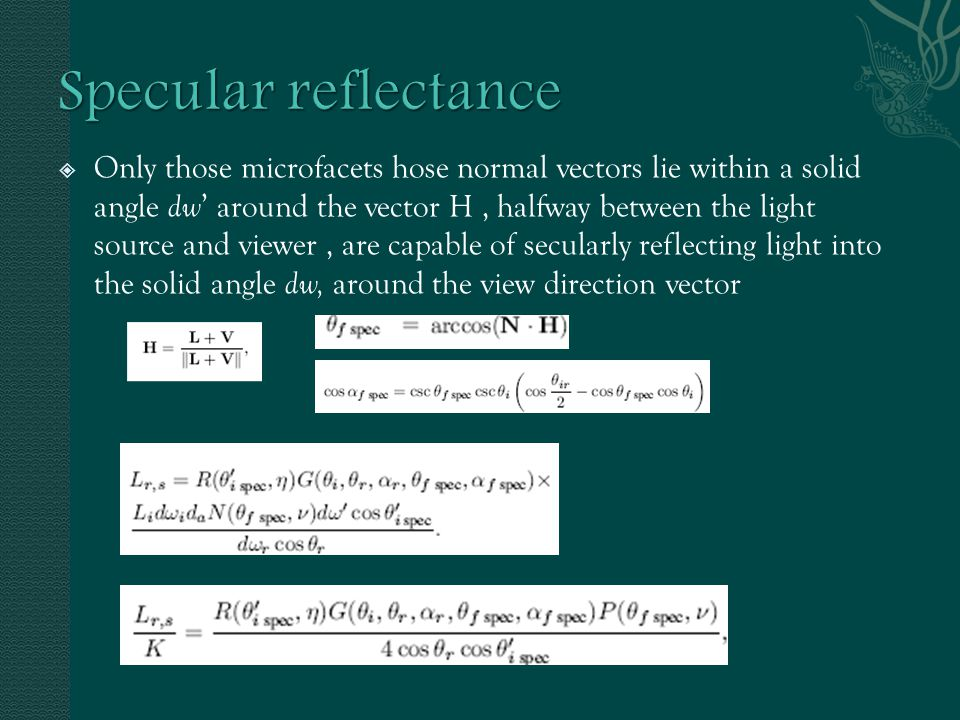  Only those microfacets hose normal vectors lie within a solid angle dw ' around the vector H, halfway between the light source and viewer, are capable of secularly reflecting light into the solid angle dw, around the view direction vector