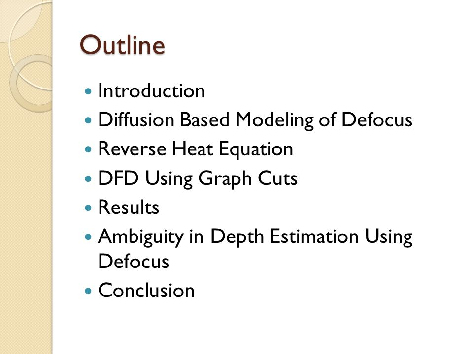 Outline Introduction Diffusion Based Modeling of Defocus Reverse Heat Equation DFD Using Graph Cuts Results Ambiguity in Depth Estimation Using Defocus Conclusion