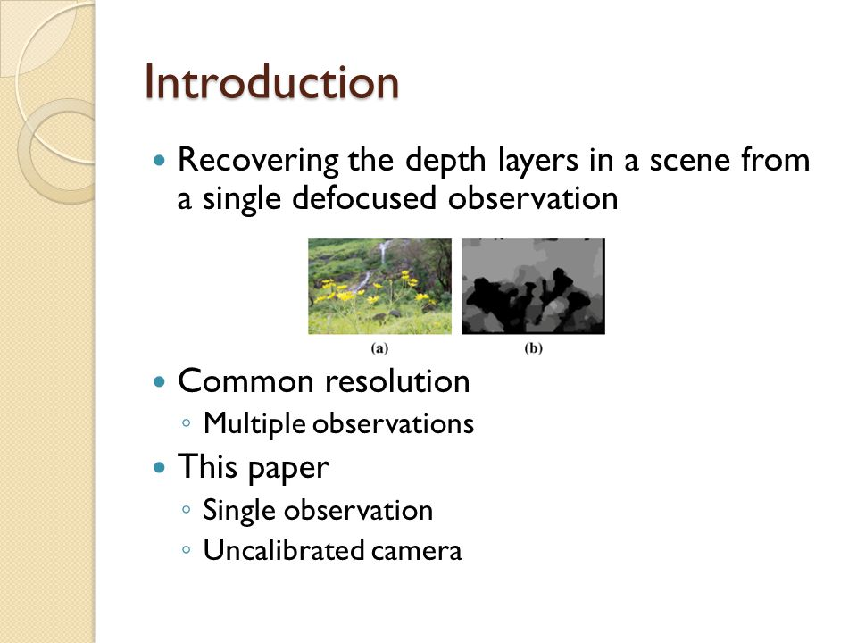 Introduction Recovering the depth layers in a scene from a single defocused observation Common resolution ◦ Multiple observations This paper ◦ Single observation ◦ Uncalibrated camera