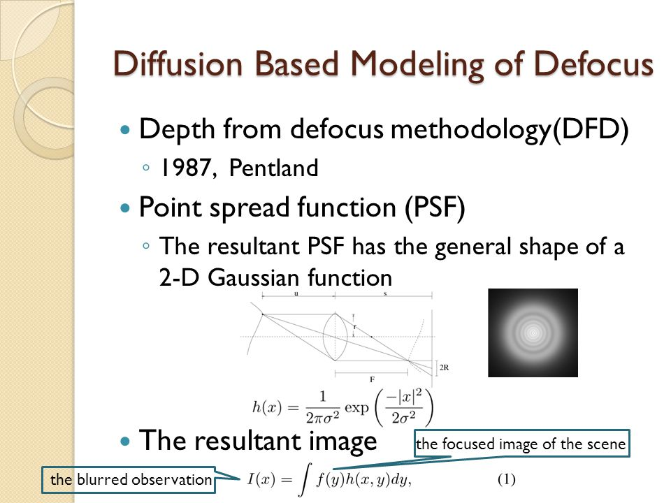 Diffusion Based Modeling of Defocus Depth from defocus methodology(DFD) ◦ 1987, Pentland Point spread function (PSF) ◦ The resultant PSF has the general shape of a 2-D Gaussian function The resultant image the blurred observation the focused image of the scene