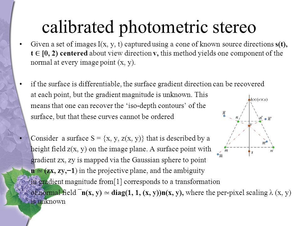 calibrated photometric stereo Given a set of images I(x, y, t) captured using a cone of known source directions s(t), t ∈ [0, 2) centered about view direction v, this method yields one component of the normal at every image point (x, y).