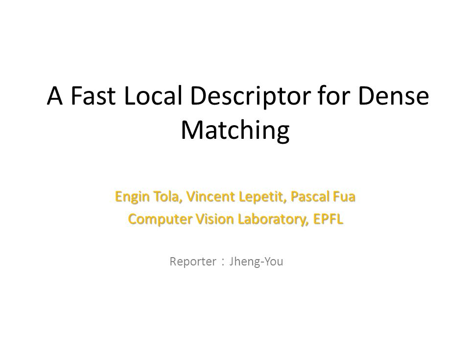 A Fast Local Descriptor for Dense Matching Engin Tola, Vincent Lepetit, Pascal Fua Computer Vision Laboratory, EPFL Reporter : Jheng-You Lin 1