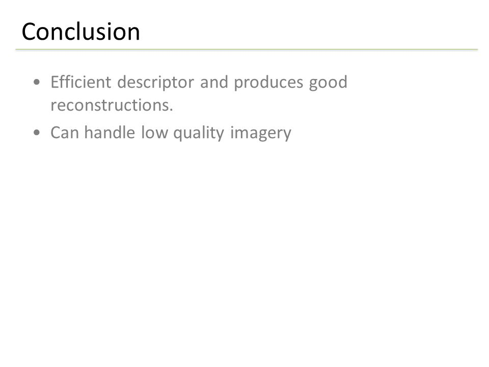 Efficient descriptor and produces good reconstructions. Can handle low quality imagery Conclusion