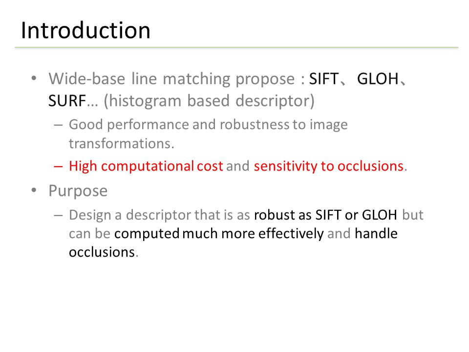 Wide-base line matching propose : SIFT 、 GLOH 、 SURF… (histogram based descriptor) – Good performance and robustness to image transformations.