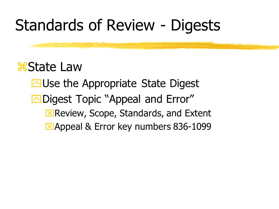 Standards of Review - Digests zState Law yUse the Appropriate State Digest yDigest Topic Appeal and Error xReview, Scope, Standards, and Extent xAppeal & Error key numbers 836-1099