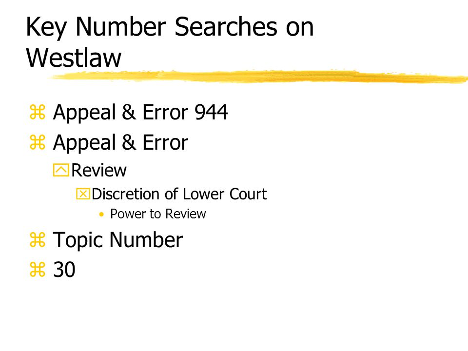 Key Number Searches on Westlaw z Appeal & Error 944 z Appeal & Error yReview xDiscretion of Lower Court Power to Review z Topic Number z 30