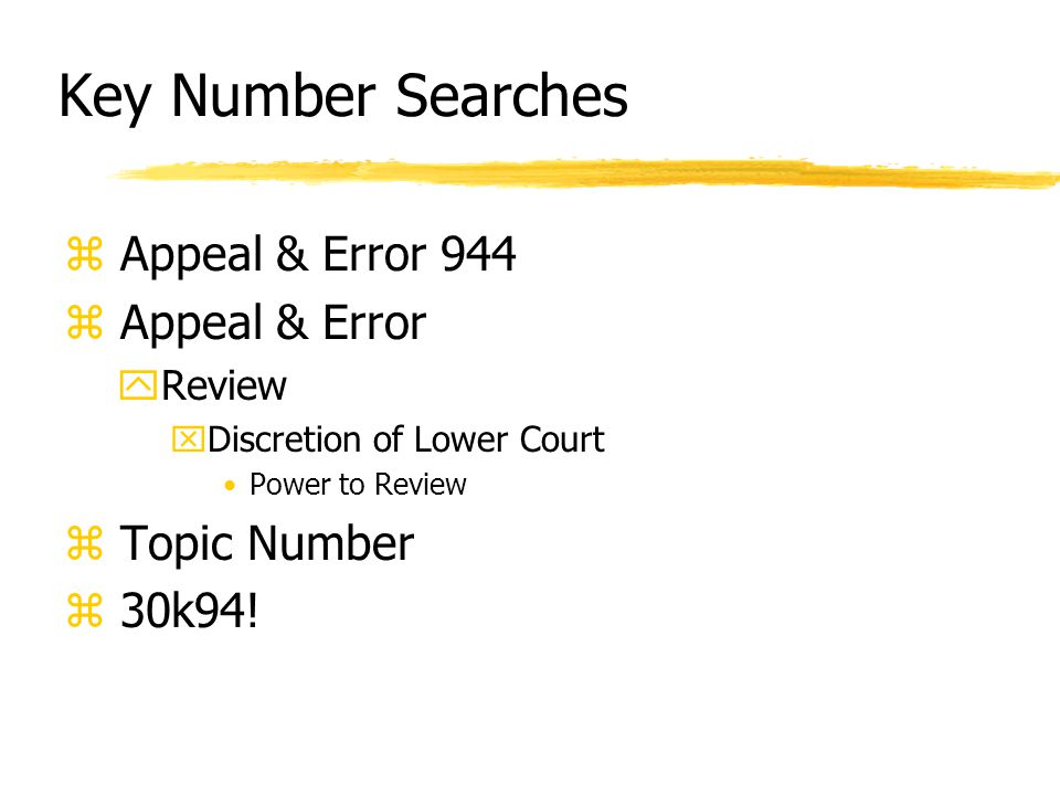 Key Number Searches z Appeal & Error 944 z Appeal & Error yReview xDiscretion of Lower Court Power to Review z Topic Number z 30k94!