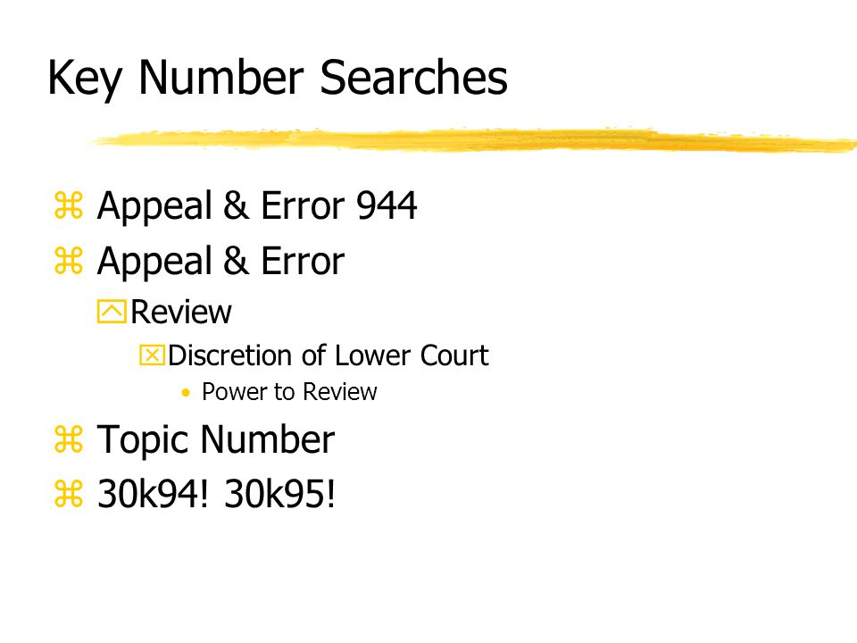 Key Number Searches z Appeal & Error 944 z Appeal & Error yReview xDiscretion of Lower Court Power to Review z Topic Number z 30k94.