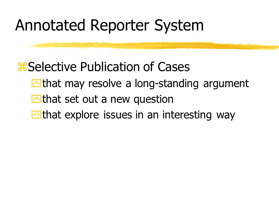 Annotated Reporter System zSelective Publication of Cases ythat may resolve a long-standing argument ythat set out a new question ythat explore issues in an interesting way