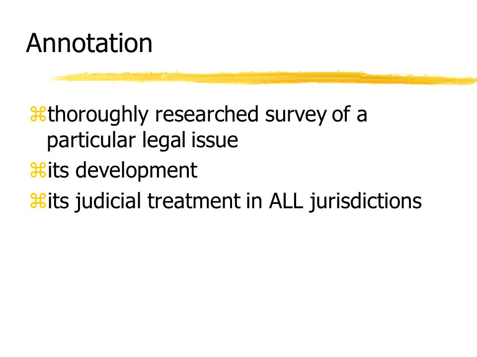 Annotation zthoroughly researched survey of a particular legal issue zits development zits judicial treatment in ALL jurisdictions