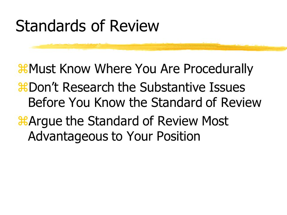 Standards of Review zAt its clearest level, a standard of review prescribes the degree of deference given by the reviewing court to the action or decisions under review.