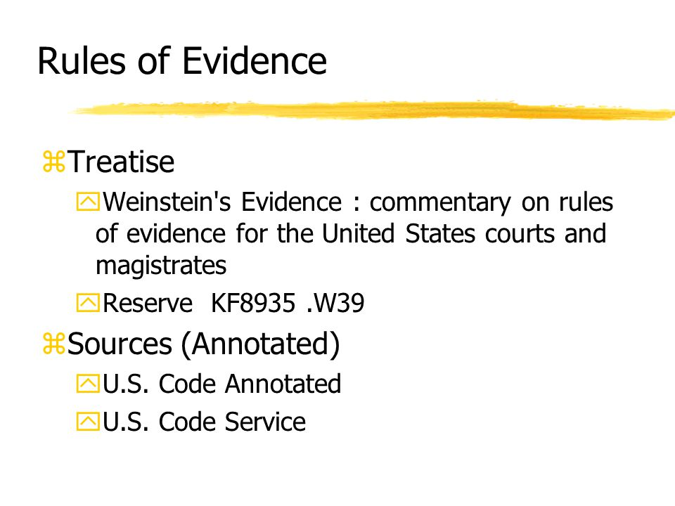 Rules of Evidence zTreatise yWeinstein s Evidence : commentary on rules of evidence for the United States courts and magistrates yReserve KF8935.W39 zSources (Annotated) yU.S.