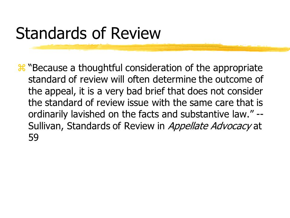 Standards of Review z Because a thoughtful consideration of the appropriate standard of review will often determine the outcome of the appeal, it is a very bad brief that does not consider the standard of review issue with the same care that is ordinarily lavished on the facts and substantive law. -- Sullivan, Standards of Review in Appellate Advocacy at 59