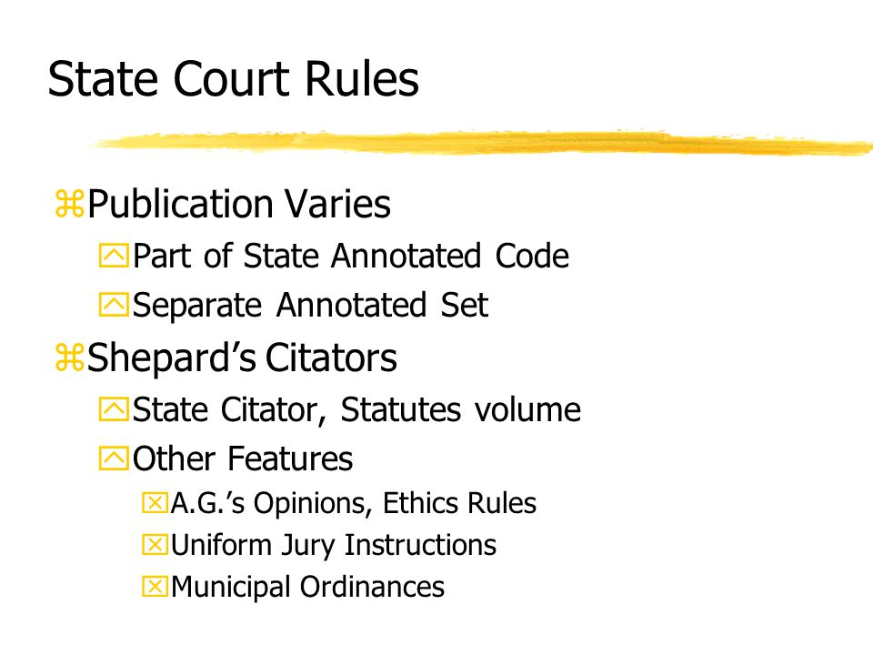 State Court Rules zPublication Varies yPart of State Annotated Code ySeparate Annotated Set zShepard's Citators yState Citator, Statutes volume yOther Features xA.G.'s Opinions, Ethics Rules xUniform Jury Instructions xMunicipal Ordinances