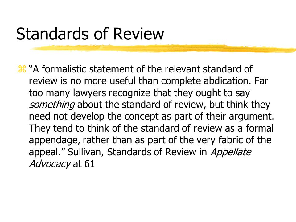 Standards of Review z A formalistic statement of the relevant standard of review is no more useful than complete abdication.
