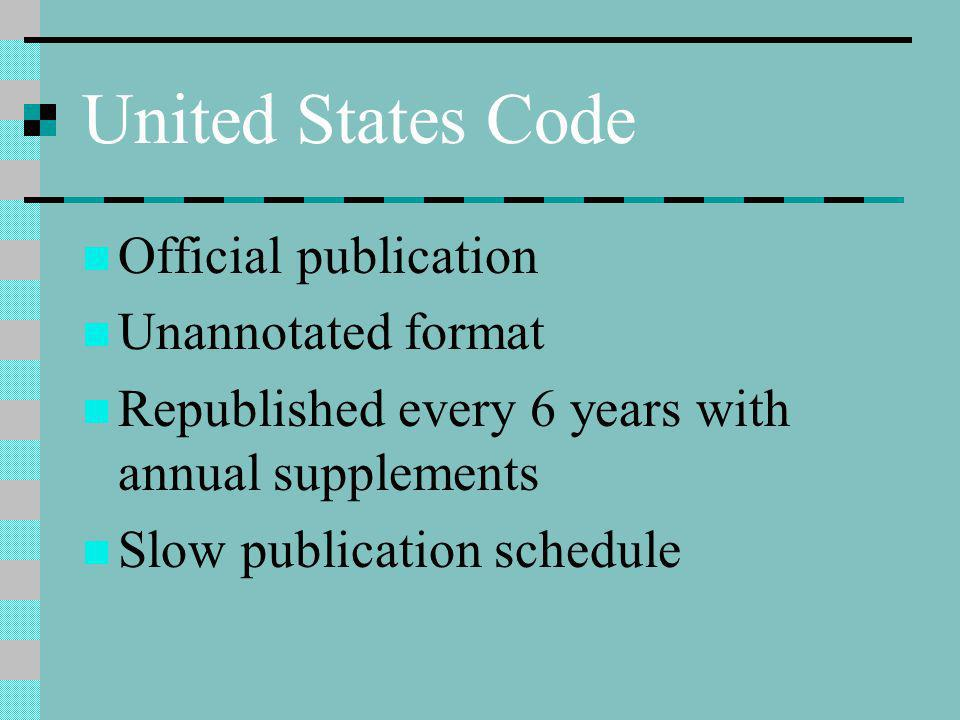 United States Code Official publication Unannotated format Republished every 6 years with annual supplements Slow publication schedule