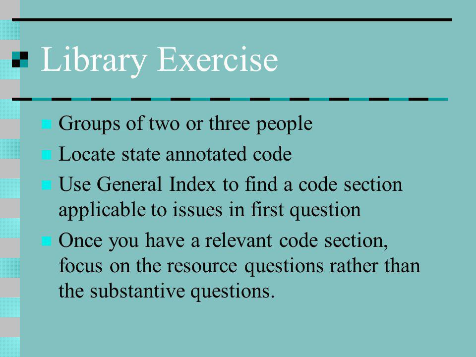 Library Exercise Groups of two or three people Locate state annotated code Use General Index to find a code section applicable to issues in first question Once you have a relevant code section, focus on the resource questions rather than the substantive questions.