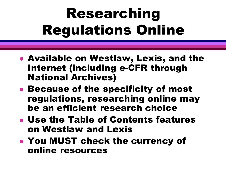 Researching Regulations Online l Available on Westlaw, Lexis, and the Internet (including e-CFR through National Archives) l Because of the specificity of most regulations, researching online may be an efficient research choice l Use the Table of Contents features on Westlaw and Lexis l You MUST check the currency of online resources