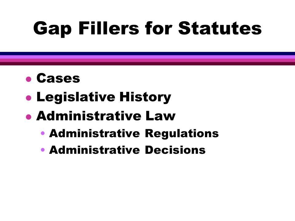 Gap Fillers for Statutes l Cases l Legislative History l Administrative Law Administrative Regulations Administrative Decisions