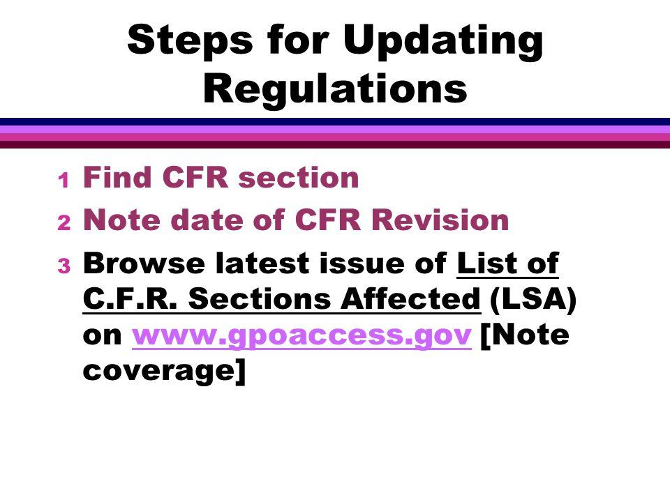 Steps for Updating Regulations 1 Find CFR section 2 Note date of CFR Revision 3 Browse latest issue of List of C.F.R.