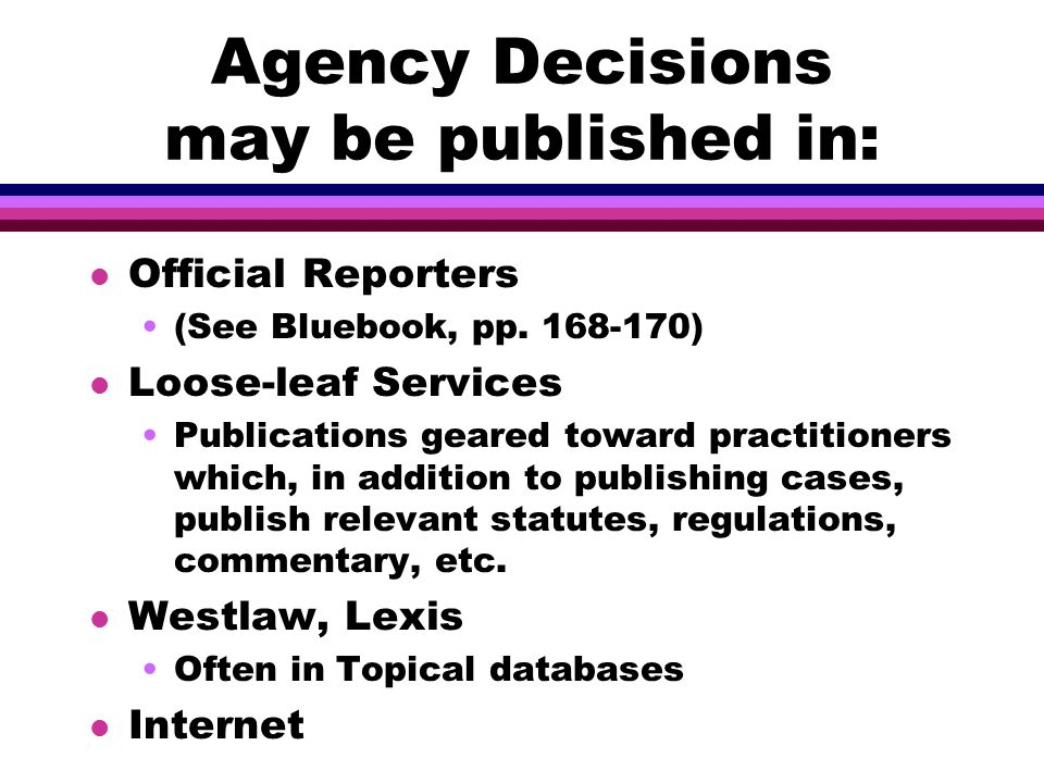 Agency Decisions may be published in: l Official Reporters (See Bluebook, pp.