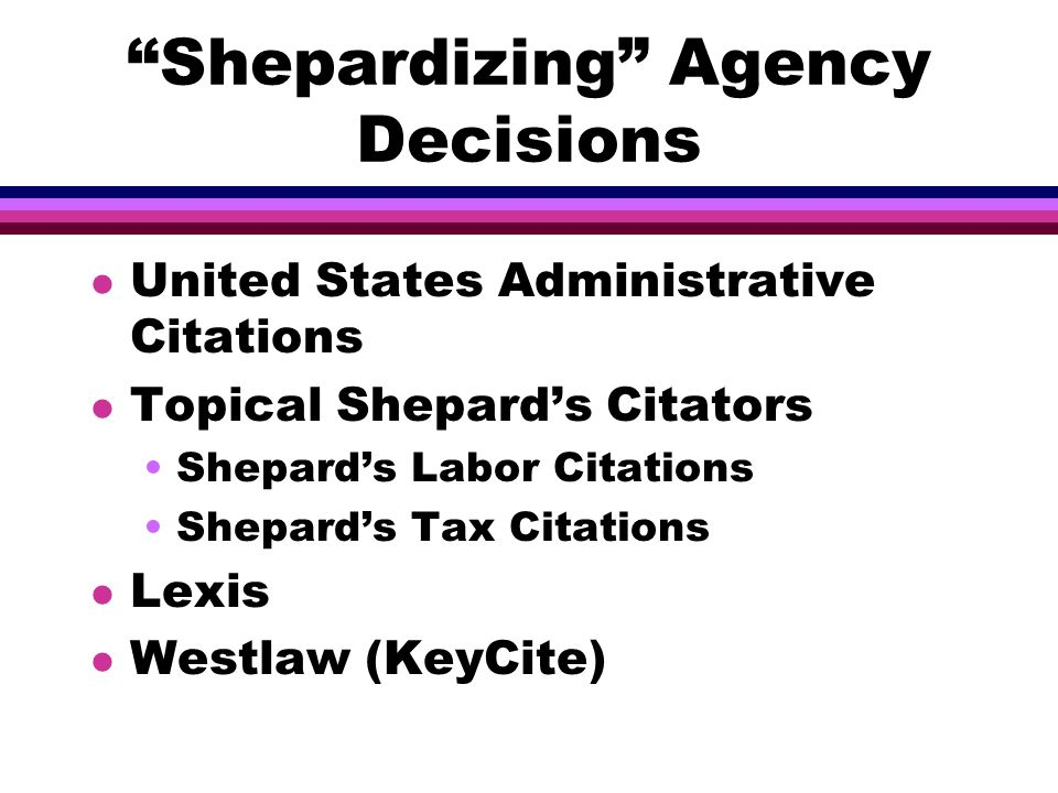 Shepardizing Agency Decisions l United States Administrative Citations l Topical Shepard's Citators Shepard's Labor Citations Shepard's Tax Citations l Lexis l Westlaw (KeyCite)
