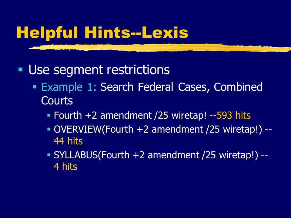Helpful Hints--Lexis  Use segment restrictions  Example 1: Search Federal Cases, Combined Courts  Fourth +2 amendment /25 wiretap.