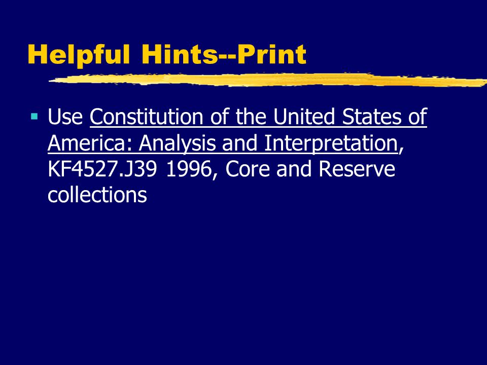 Helpful Hints--Print  Use Constitution of the United States of America: Analysis and Interpretation, KF4527.J39 1996, Core and Reserve collections