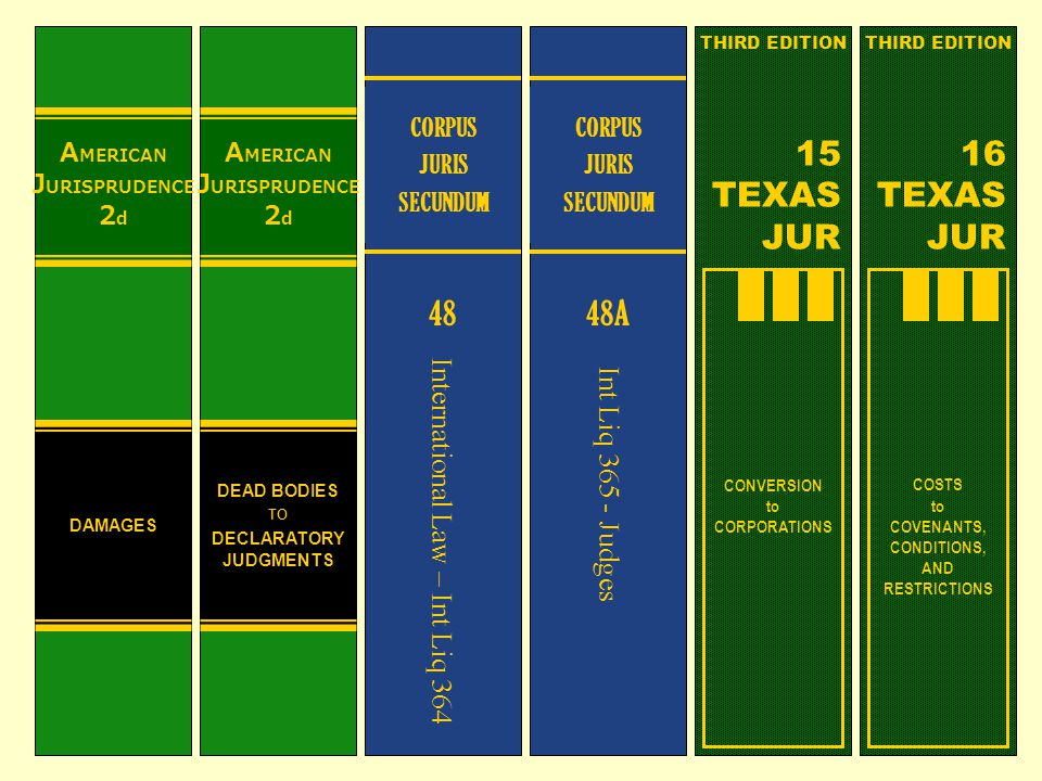 A MERICAN J URISPRUDENCE 2 d DAMAGES A MERICAN J URISPRUDENCE 2 d DEAD BODIES TO DECLARATORY JUDGMENTS CORPUS JURIS SECUNDUM 48 International Law – Int Liq 364 CORPUS JURIS SECUNDUM 48A Int Liq 365 - Judges CONVERSION to CORPORATIONS THIRD EDITION 15 TEXAS JUR COSTS to COVENANTS, CONDITIONS, AND RESTRICTIONS THIRD EDITION 16 TEXAS JUR