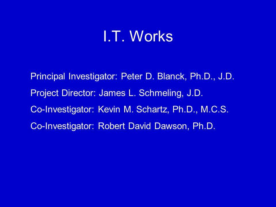 I.T. Works Principal Investigator: Peter D. Blanck, Ph.D., J.D. Project Director: James L. Schmeling, J.D. Co-Investigator: Kevin M. Schartz, Ph.D., M