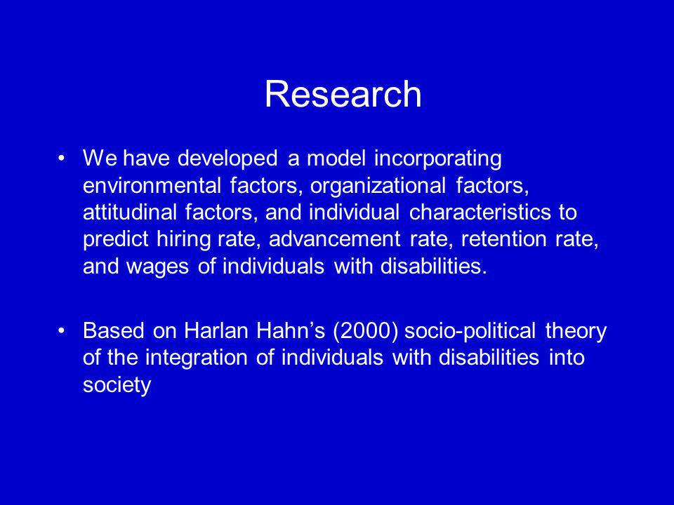 Research We have developed a model incorporating environmental factors, organizational factors, attitudinal factors, and individual characteristics to predict hiring rate, advancement rate, retention rate, and wages of individuals with disabilities.