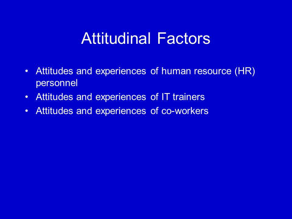 Attitudinal Factors Attitudes and experiences of human resource (HR) personnel Attitudes and experiences of IT trainers Attitudes and experiences of co-workers