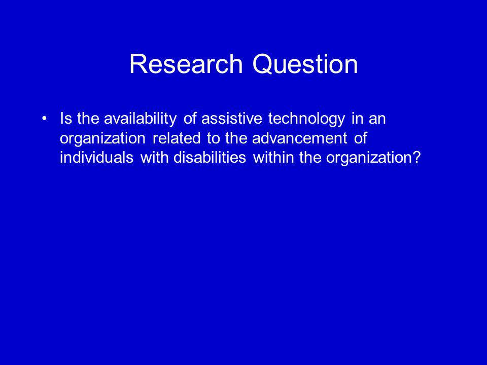 Research Question Is the availability of assistive technology in an organization related to the advancement of individuals with disabilities within the organization