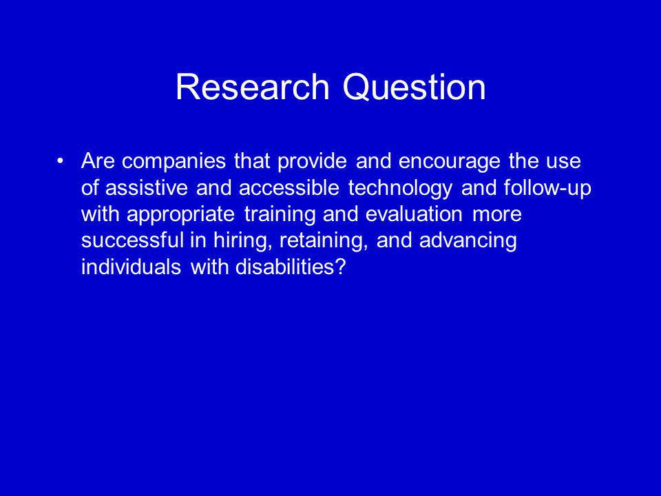 Research Question Are companies that provide and encourage the use of assistive and accessible technology and follow-up with appropriate training and evaluation more successful in hiring, retaining, and advancing individuals with disabilities