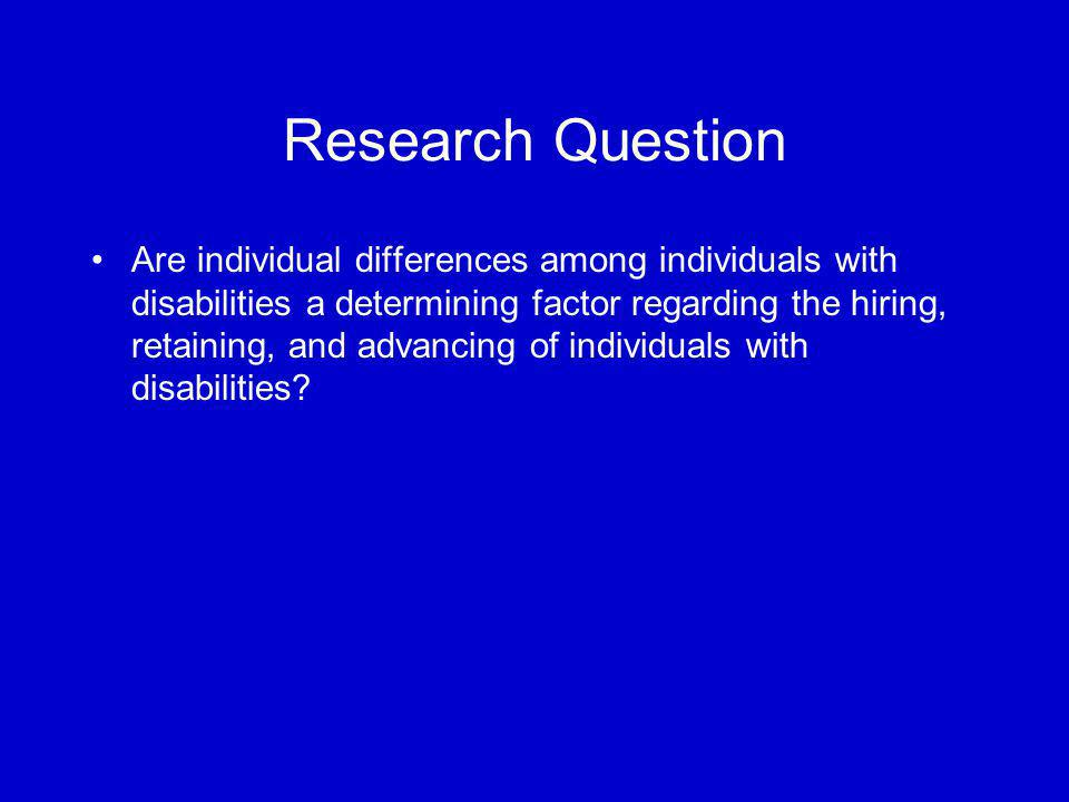 Research Question Are individual differences among individuals with disabilities a determining factor regarding the hiring, retaining, and advancing o