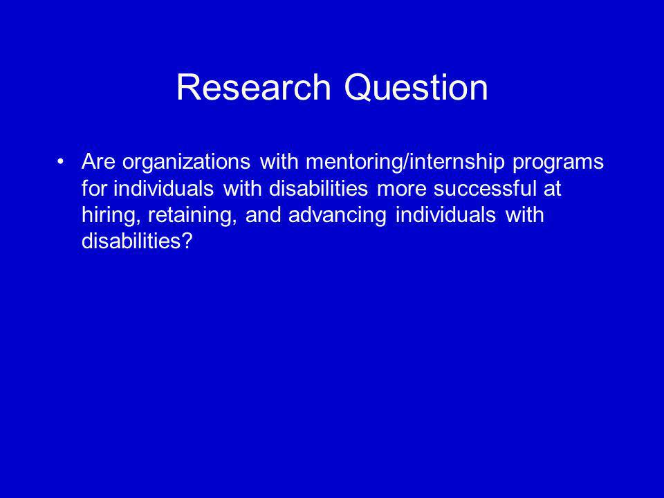 Research Question Are organizations with mentoring/internship programs for individuals with disabilities more successful at hiring, retaining, and advancing individuals with disabilities