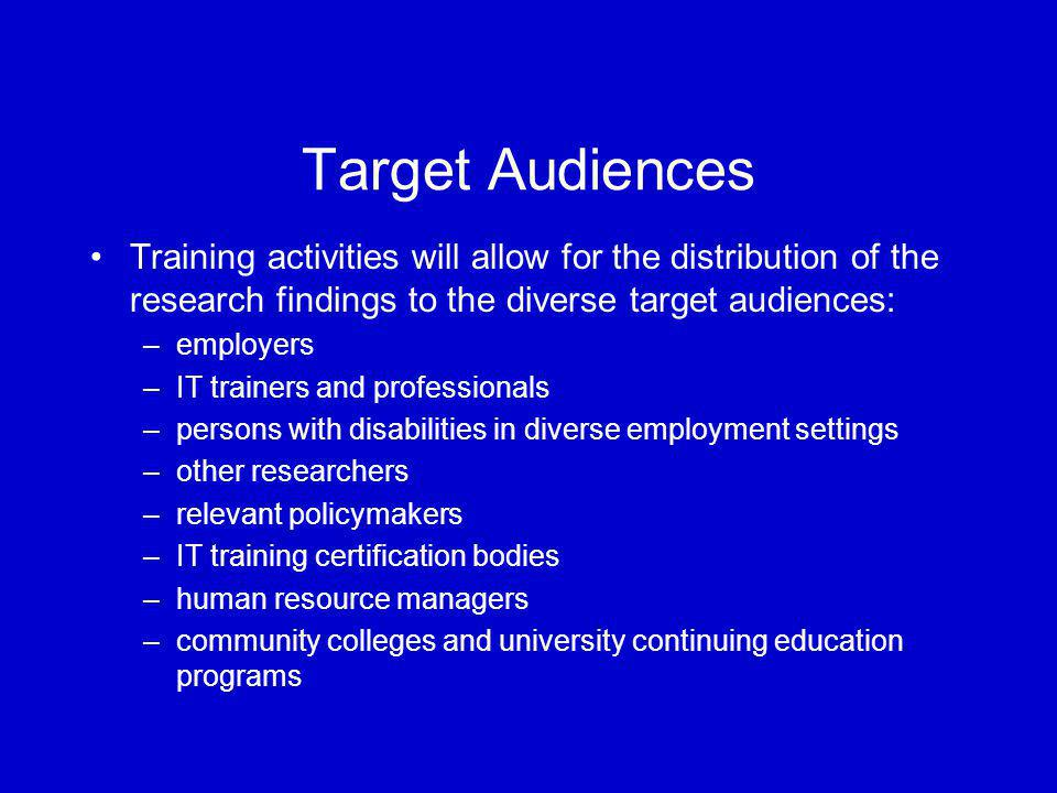 Target Audiences Training activities will allow for the distribution of the research findings to the diverse target audiences: –employers –IT trainers and professionals –persons with disabilities in diverse employment settings –other researchers –relevant policymakers –IT training certification bodies –human resource managers –community colleges and university continuing education programs