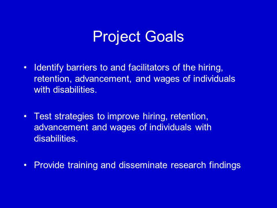 Project Goals Identify barriers to and facilitators of the hiring, retention, advancement, and wages of individuals with disabilities.