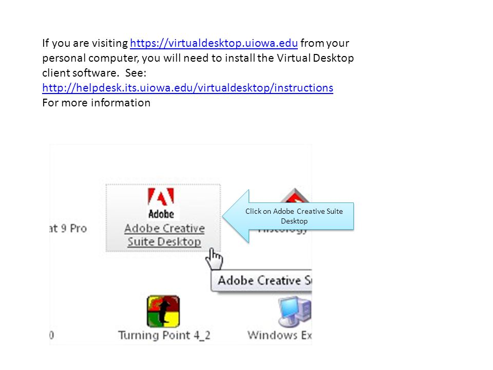 Click on Adobe Creative Suite Desktop If you are visiting https://virtualdesktop.uiowa.edu from your personal computer, you will need to install the Virtual Desktop client software.