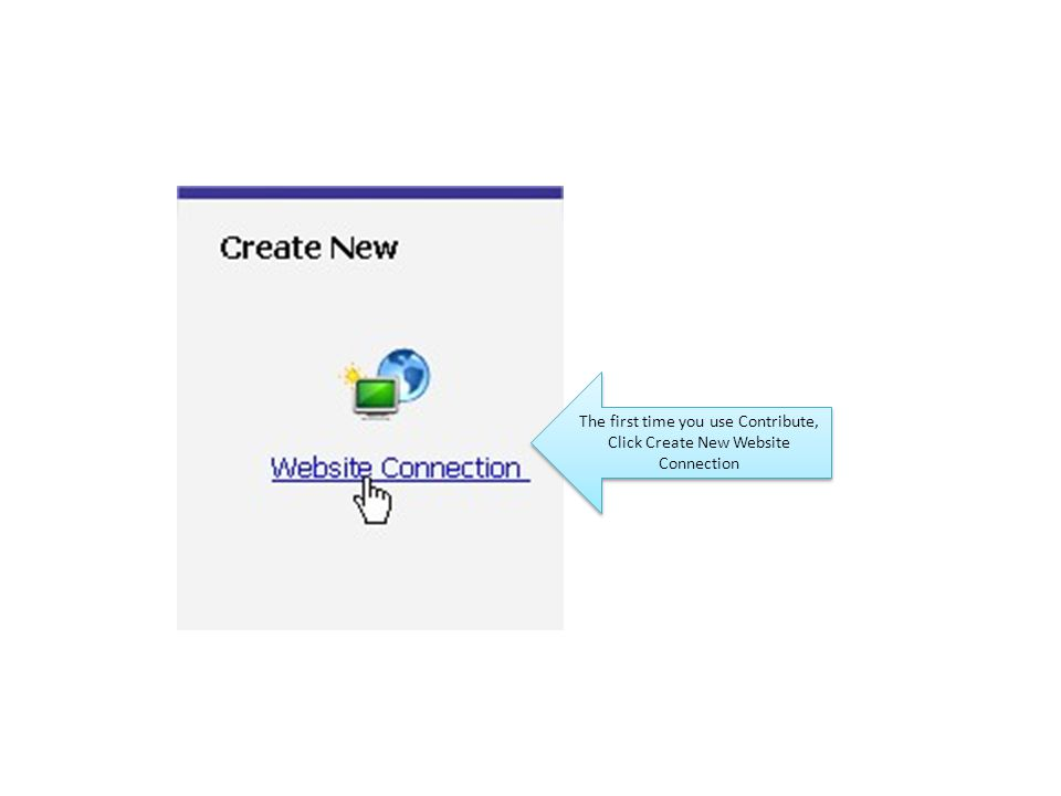 The first time you use Contribute, Click Create New Website Connection