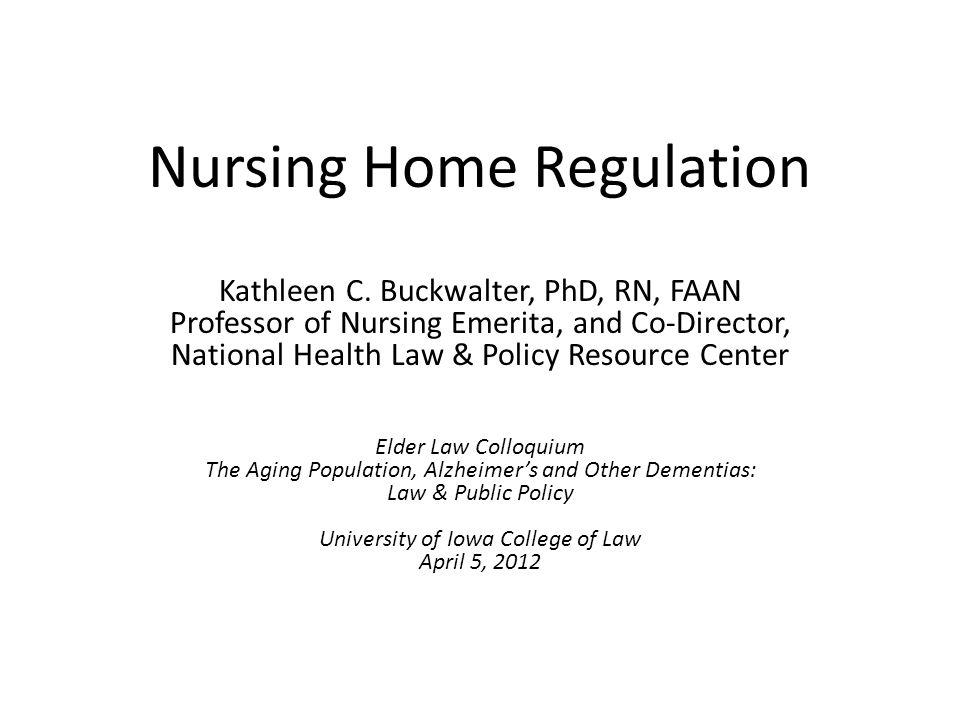 Nursing Home Regulation Kathleen C. Buckwalter, PhD, RN, FAAN Professor of Nursing Emerita, and Co-Director, National Health Law & Policy Resource Cen