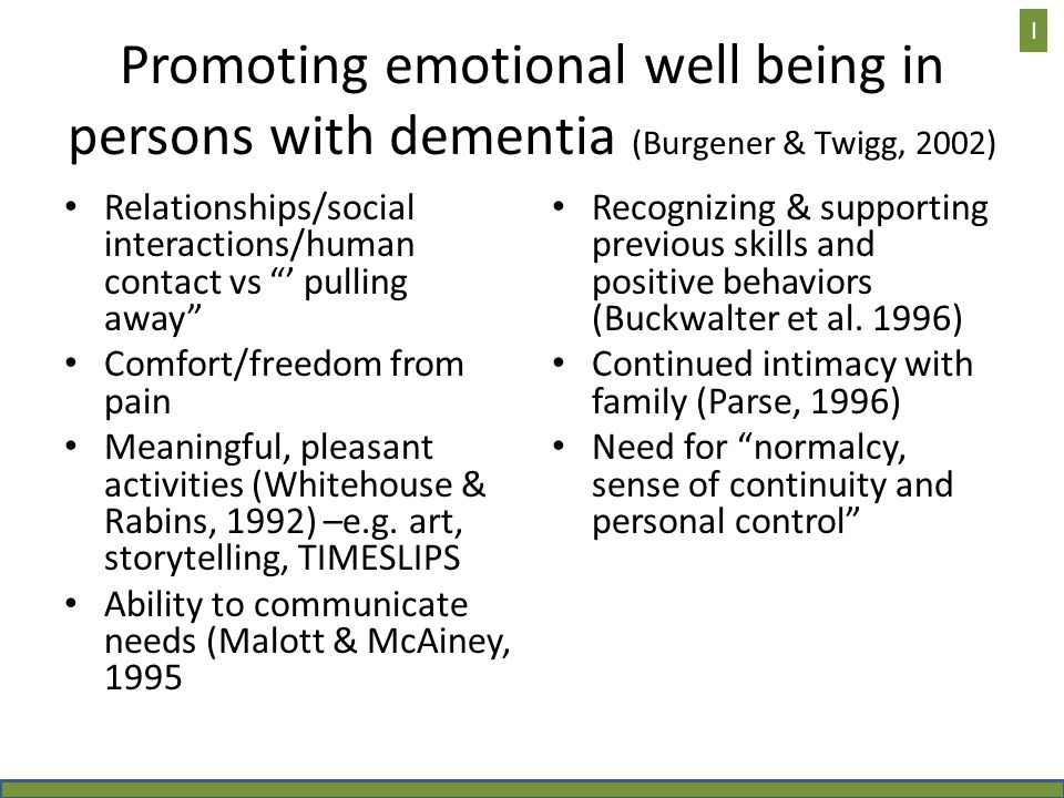 Promoting emotional well being in persons with dementia (Burgener & Twigg, 2002) Relationships/social interactions/human contact vs ' pulling away Comfort/freedom from pain Meaningful, pleasant activities (Whitehouse & Rabins, 1992) –e.g.