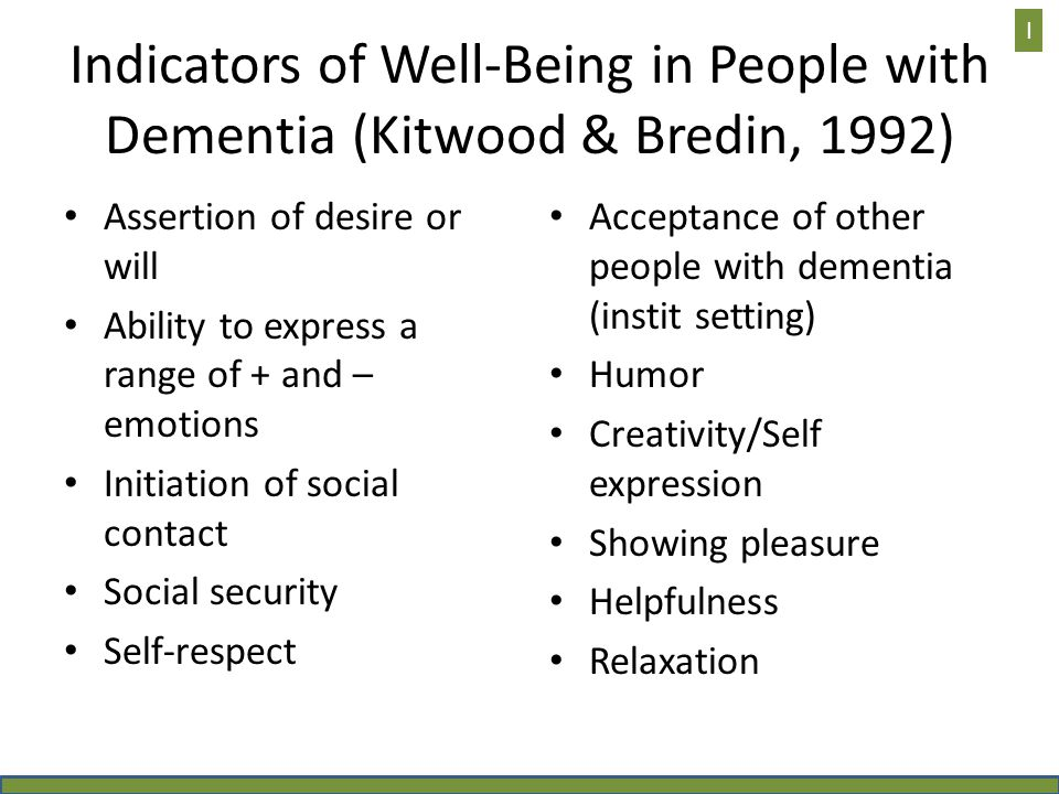 Indicators of Well-Being in People with Dementia (Kitwood & Bredin, 1992) Assertion of desire or will Ability to express a range of + and – emotions Initiation of social contact Social security Self-respect Acceptance of other people with dementia (instit setting) Humor Creativity/Self expression Showing pleasure Helpfulness Relaxation I