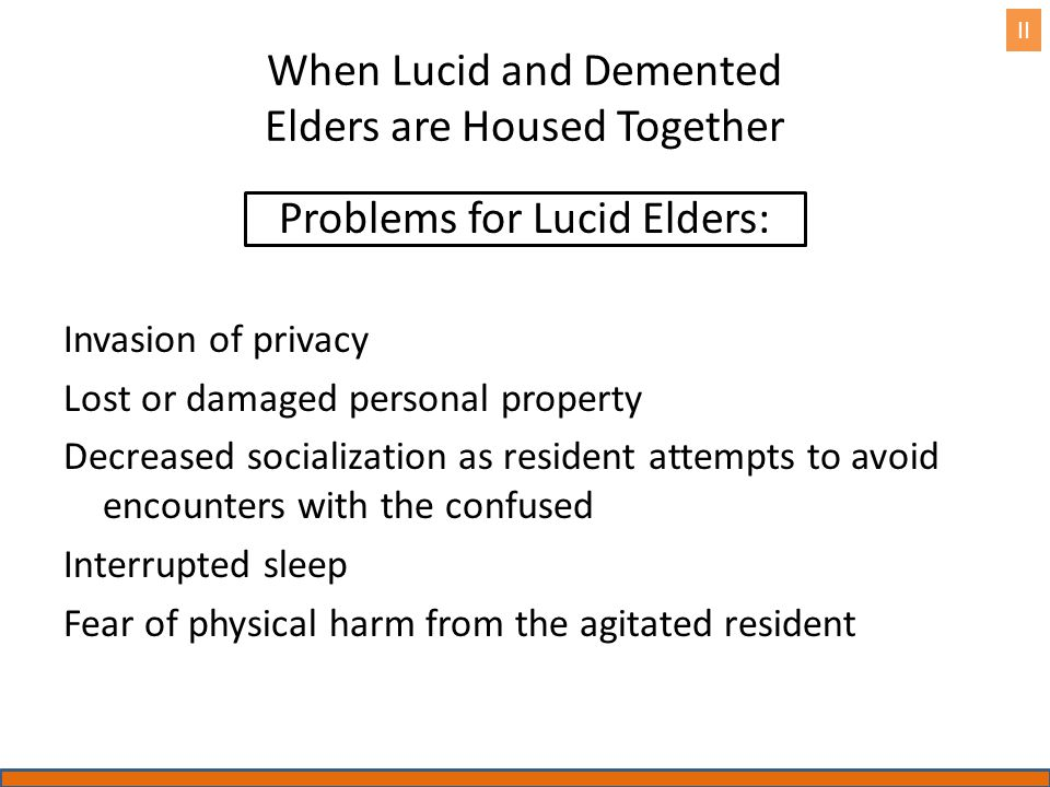 When Lucid and Demented Elders are Housed Together Problems for Lucid Elders: Invasion of privacy Lost or damaged personal property Decreased socialization as resident attempts to avoid encounters with the confused Interrupted sleep Fear of physical harm from the agitated resident II