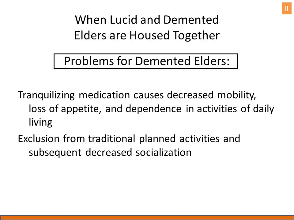 When Lucid and Demented Elders are Housed Together Problems for Demented Elders: Tranquilizing medication causes decreased mobility, loss of appetite, and dependence in activities of daily living Exclusion from traditional planned activities and subsequent decreased socialization II